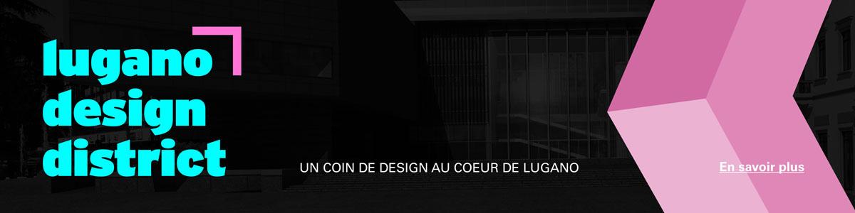 Lugano Design District è la fiera-evento che accoglie i protagonisti del Design svizzero ed internazionale creata per offrire un'opportunità alle aziende del settore nella città di Lugano, cuore creativo del Ticino